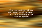 Inspirational Quote- You Sometimes Think You Want To Disappear, But All You Really Want Is To Be Fou poster
