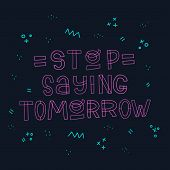 Stop Saying Tomorrow Hand Lettering Phrase, Drawn With Modern Style Line Block Letters. Motivational poster