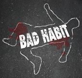 picture of addict  - Bad Habit words in a chalk outline of a dead body on pavement to illustrate addiction or dangerous activities or routines - JPG
