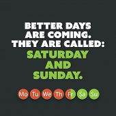 Постер, плакат: Inspirational quote Better days are coming They are called: Saturday and Sunday Weekend is Co