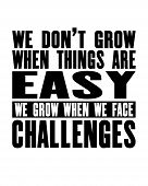 Inspiring Motivation Quote With Text We Do Not Grow When Things Are Easy We Grow When We Face Challe poster