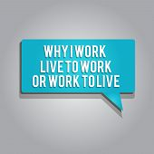 Word Writing Text Why I Work Live To Work Or Work To Live. Business Concept For Identifying The Prio poster