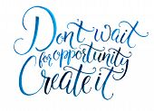 Dont wait for opportunity. Create it. Motivational quote about life and business. Challenging sloga poster