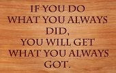 If you do what you always did, you will get what you always got - quote by unknown author on wooden