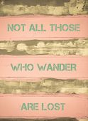 picture of wander  - Concept image of NOT ALL THOSE WHO WANDER ARE LOST motivational quote written on vintage painted wooden wall - JPG