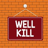 Text Sign Showing Well Kill. Conceptual Photo Operation Of Placing A Column Of Heavy Fluid Into A We poster