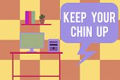 Handwriting Text Writing Keep Your Chin Up. Concept Meaning Remain Cheerful In Difficult Circumstanc poster