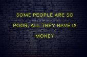 Positive Inspiring Quote On Neon Sign Against Brick Wall Some People Are So Poor All They Have Is Mo poster