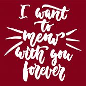 I Want To Meow With You Forever - Hand Drawn Lettering Phrase For Animal Lovers On The Bordo Backgro poster