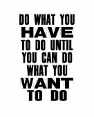 Inspiring Motivation Quote With Text Do What You Have To Do Until You Can Do What You Want To Do. Ve poster
