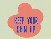 Word Writing Text Keep Your Chin Up. Business Concept For Remain Cheerful In Difficult Circumstances poster