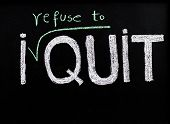 image of quit  - I refuse to quit message handwriting with chalk on blackboard lifestyle change concept - JPG