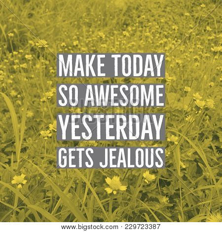 poster of Inspirational Motivational Quote make Today So Awesome Yesterday Gets Jealous. On Wild Flowers Bac