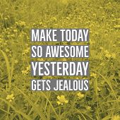 Inspirational Motivational Quote make Today So Awesome Yesterday Gets Jealous. On Wild Flowers Bac poster