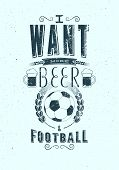 I Want More Beer And Football. Sports Bar Typographic Retro Grunge Phrase Poster. Vector Illustratio poster