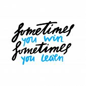 Hand Drawn Sometimes You Win Sometimes You Learn Phrase. Grunge Vector Hanwritten Quote. Motivation  poster